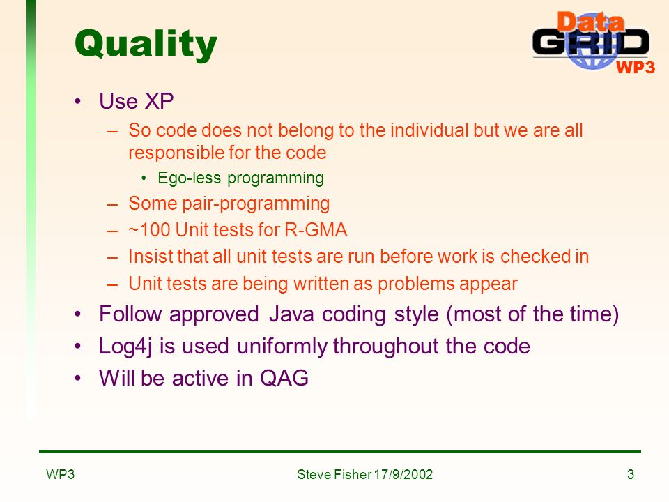 WP3 Steve Fisher 17/9/2002WP33 Quality Use XP –So code does not belong to the individual but we are all responsible for the code Ego-less programming –Some pair-programming –~100 Unit tests for R-GMA –Insist that all unit tests are run before work is checked in –Unit tests are being written as problems appear Follow approved Java coding style (most of the time) Log4j is used uniformly throughout the code Will be active in QAG