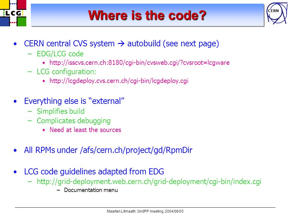 CERN Maarten Litmaath, GridPP meeting, 2004/06/03 Where is the code? CERN central CVS system autobuild (see next page) –EDG/LCG code http://isscvs.cer