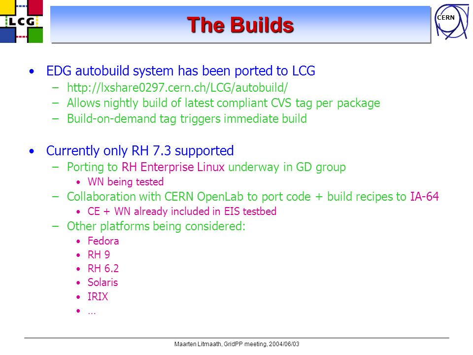 CERN Maarten Litmaath, GridPP meeting, 2004/06/03 The Builds EDG autobuild system has been ported to LCG –http://lxshare0297.cern.ch/LCG/autobuild/ –A