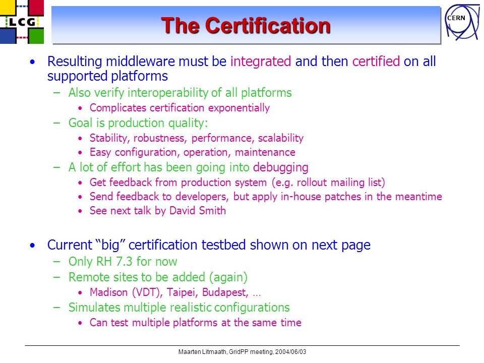 CERN Maarten Litmaath, GridPP meeting, 2004/06/03 The Certification Resulting middleware must be integrated and then certified on all supported platfo