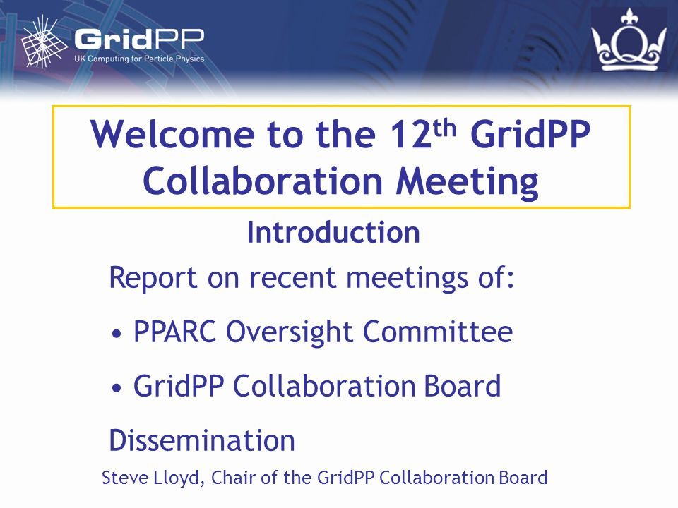 Steve LloydGridPP12 Introduction Slide 2 PPARC Oversight Committee 6th Meeting of PPARC Oversight Committee – 10th January 2005 Daron Green (Chair) ex-IBM now BT Paul Jeffries – ex-RAL Director of Oxford e-Science Centre Andy Parker – Director of Cambridge e-Science Centre (+GridPP & ATLAS) Mike Whalley – Durham University (Durham Database) Deborah Miller – PPARC e-Science Guy Ricket – PPARC Science Committee Janet Seed – PPARC Particle Physics (Tony Doyle, Dave Britton, Robin Middleton, Steve Lloyd – GridPP)
