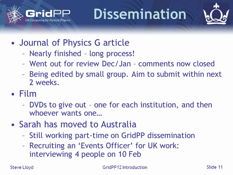 Steve LloydGridPP12 Introduction Slide 11 Dissemination Journal of Physics G article –Nearly finished – long process! –Went out for review Dec/Jan – c