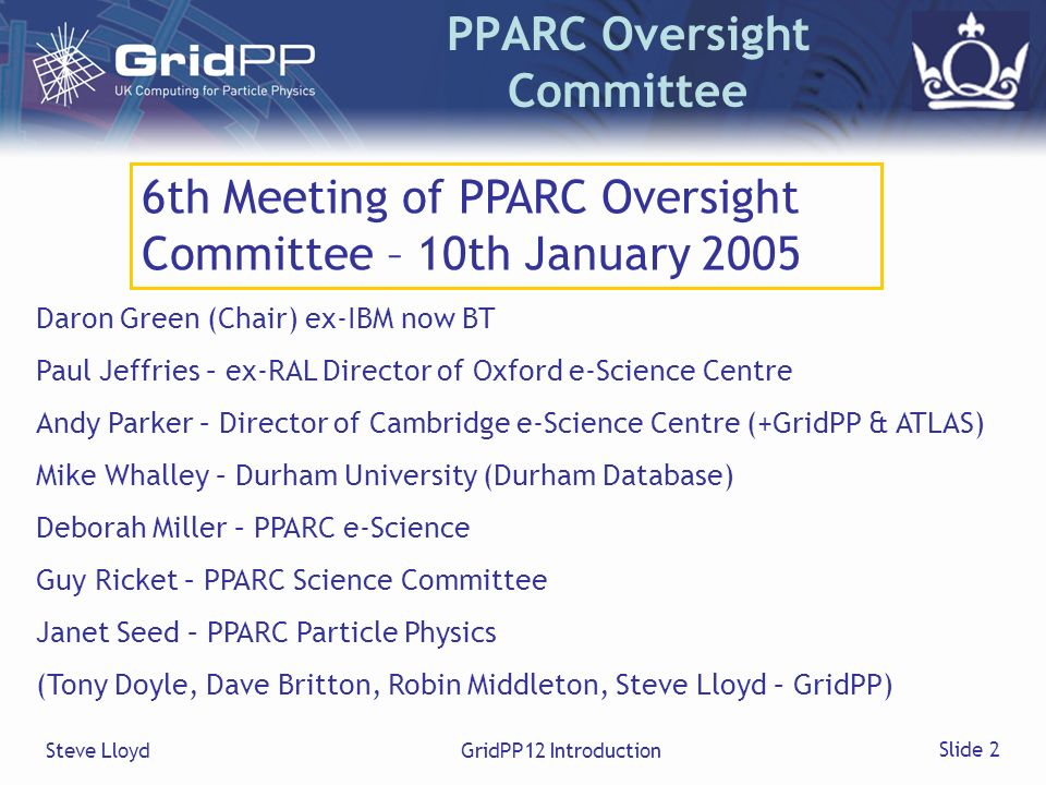 Steve LloydGridPP12 Introduction Slide 2 PPARC Oversight Committee 6th Meeting of PPARC Oversight Committee – 10th January 2005 Daron Green (Chair) ex