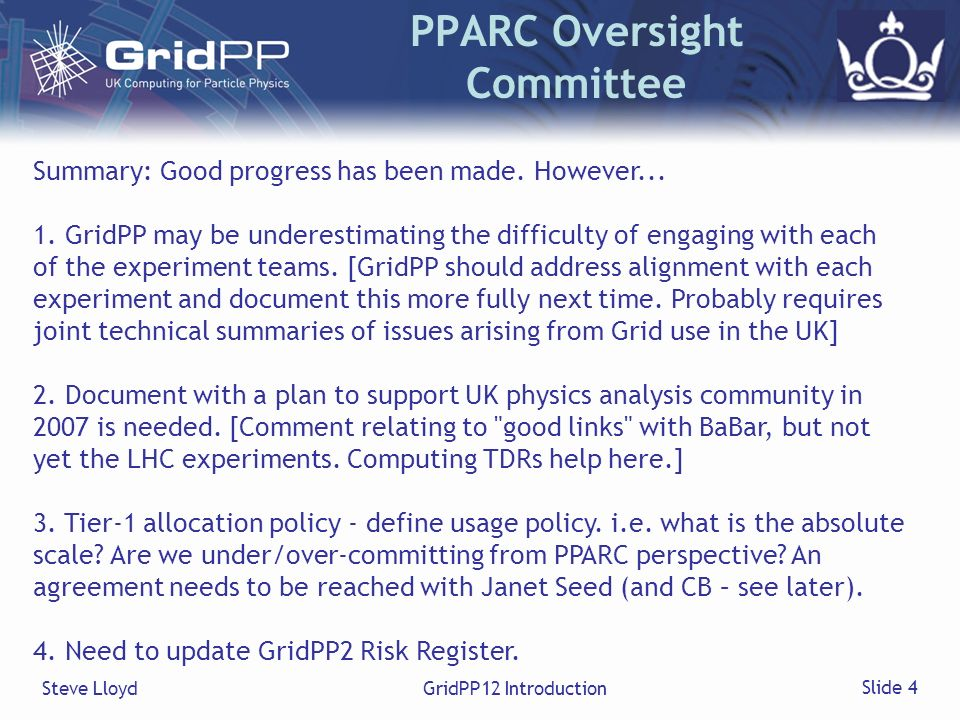 Steve LloydGridPP12 Introduction Slide 4 PPARC Oversight Committee Summary: Good progress has been made. However... 1. GridPP may be underestimating t