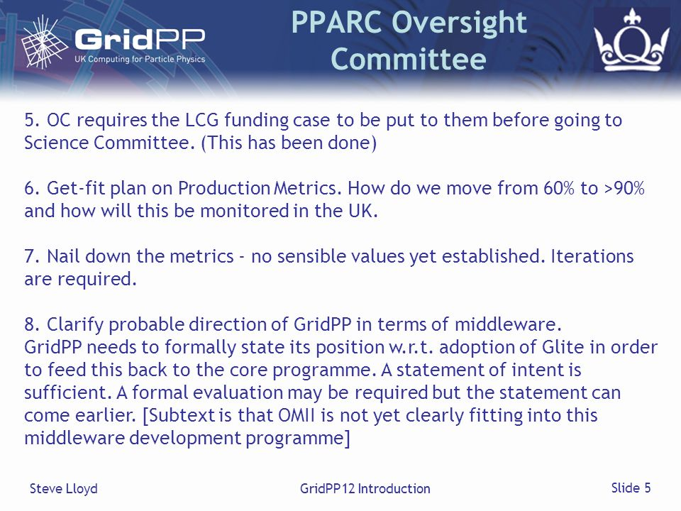 Steve LloydGridPP12 Introduction Slide 5 PPARC Oversight Committee 5. OC requires the LCG funding case to be put to them before going to Science Commi
