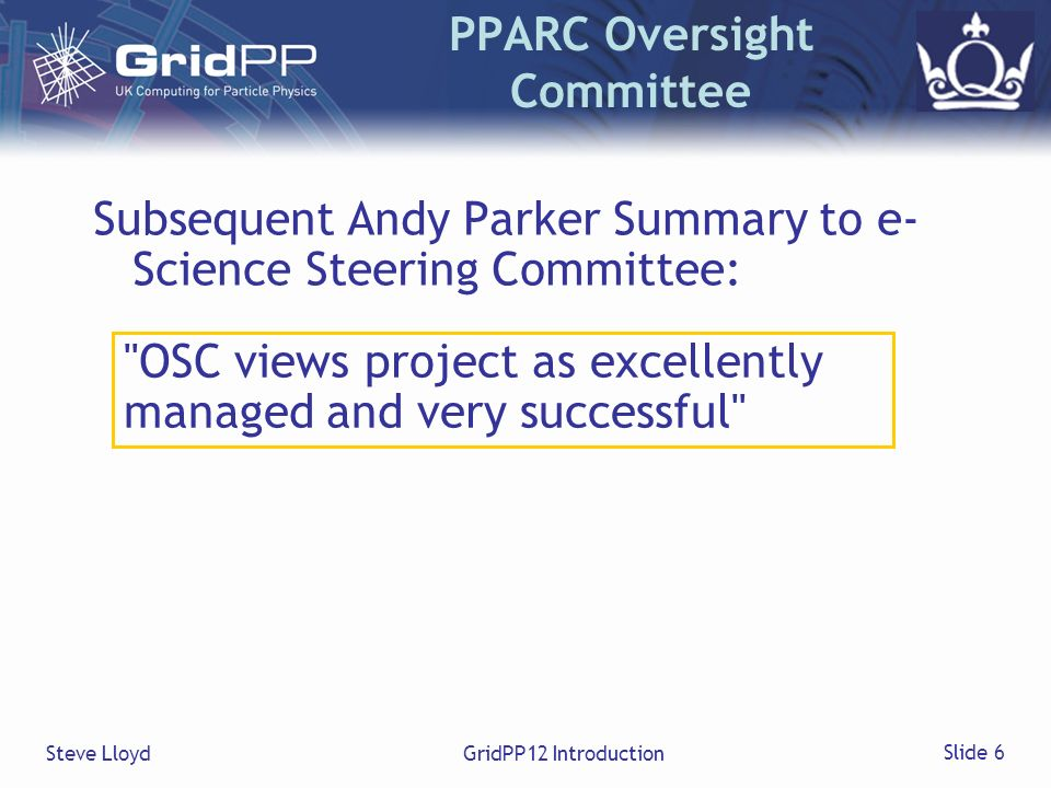 Steve LloydGridPP12 Introduction Slide 6 PPARC Oversight Committee Subsequent Andy Parker Summary to e- Science Steering Committee: OSC views project as excellently managed and very successful