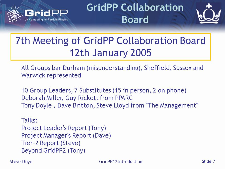 Steve LloydGridPP12 Introduction Slide 7 GridPP Collaboration Board 7th Meeting of GridPP Collaboration Board 12th January 2005 All Groups bar Durham (misunderstanding), Sheffield, Sussex and Warwick represented 10 Group Leaders, 7 Substitutes (15 in person, 2 on phone) Deborah Miller, Guy Rickett from PPARC Tony Doyle, Dave Britton, Steve Lloyd from The Management Talks: Project Leader s Report (Tony) Project Manager s Report (Dave) Tier-2 Report (Steve) Beyond GridPP2 (Tony)