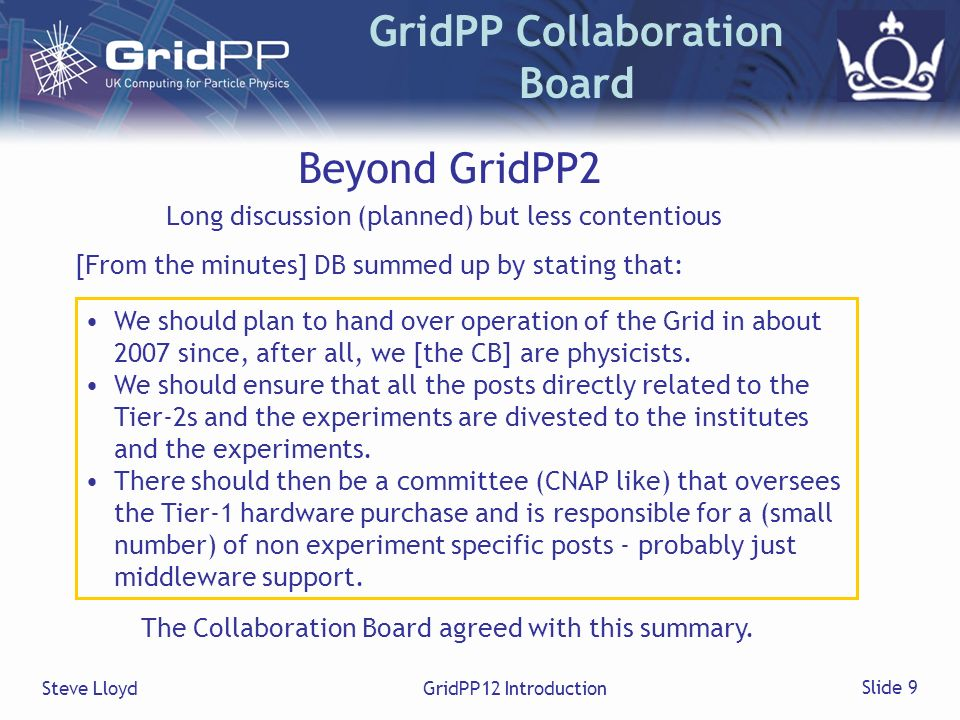Steve LloydGridPP12 Introduction Slide 9 GridPP Collaboration Board Beyond GridPP2 We should plan to hand over operation of the Grid in about 2007 since, after all, we [the CB] are physicists.