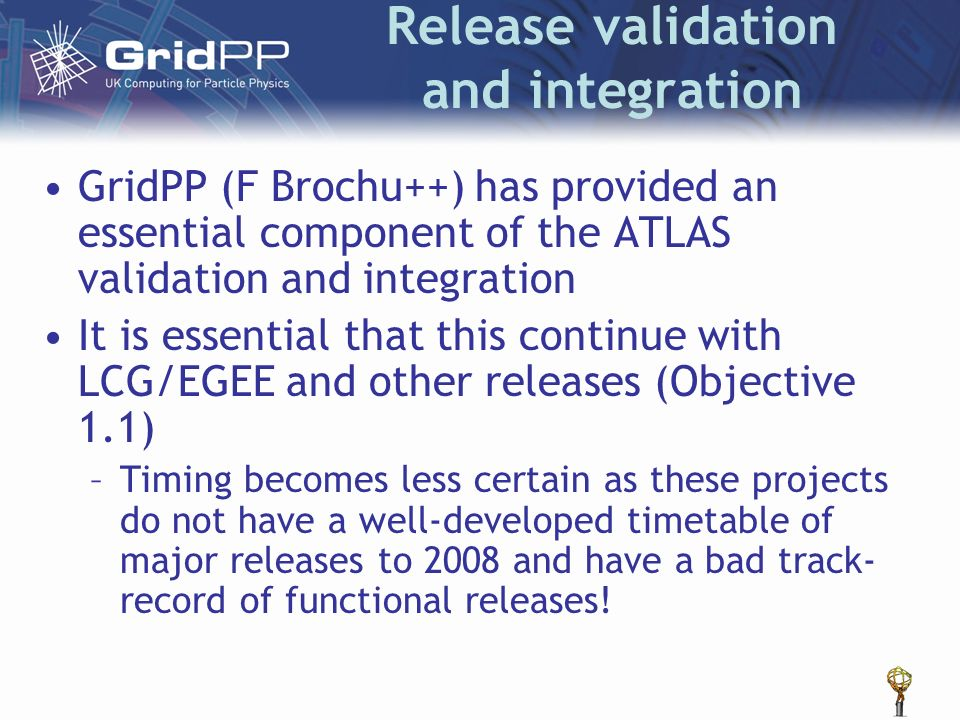 Release validation and integration GridPP (F Brochu++) has provided an essential component of the ATLAS validation and integration It is essential tha