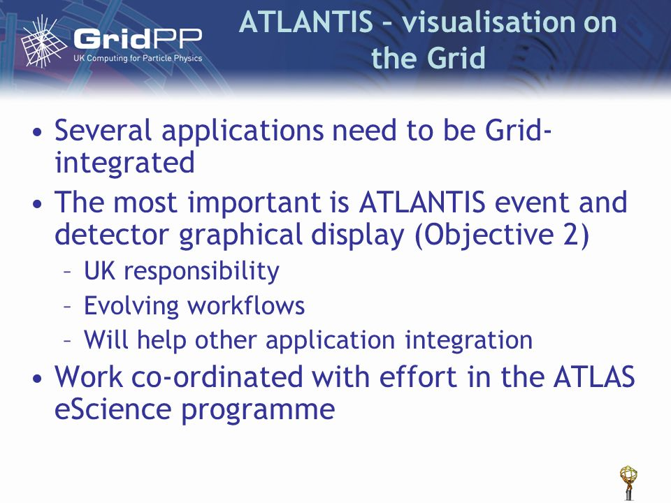 ATLANTIS – visualisation on the Grid Several applications need to be Grid- integrated The most important is ATLANTIS event and detector graphical disp