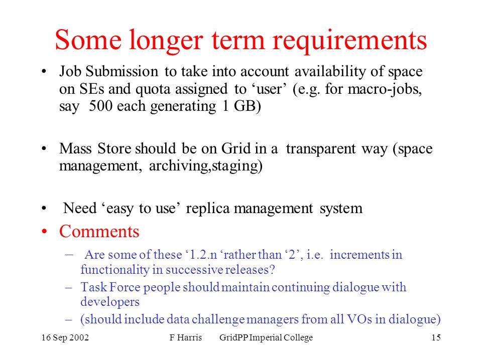 16 Sep 2002F Harris GridPP Imperial College15 Some longer term requirements Job Submission to take into account availability of space on SEs and quota assigned to user (e.g.
