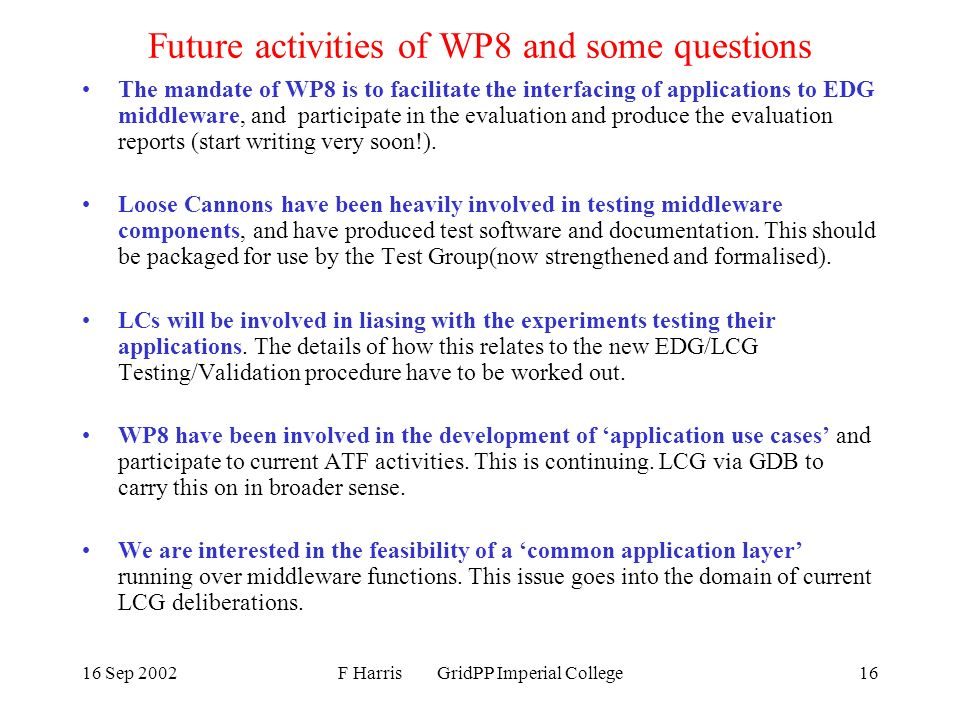 16 Sep 2002F Harris GridPP Imperial College16 Future activities of WP8 and some questions The mandate of WP8 is to facilitate the interfacing of applications to EDG middleware, and participate in the evaluation and produce the evaluation reports (start writing very soon!).