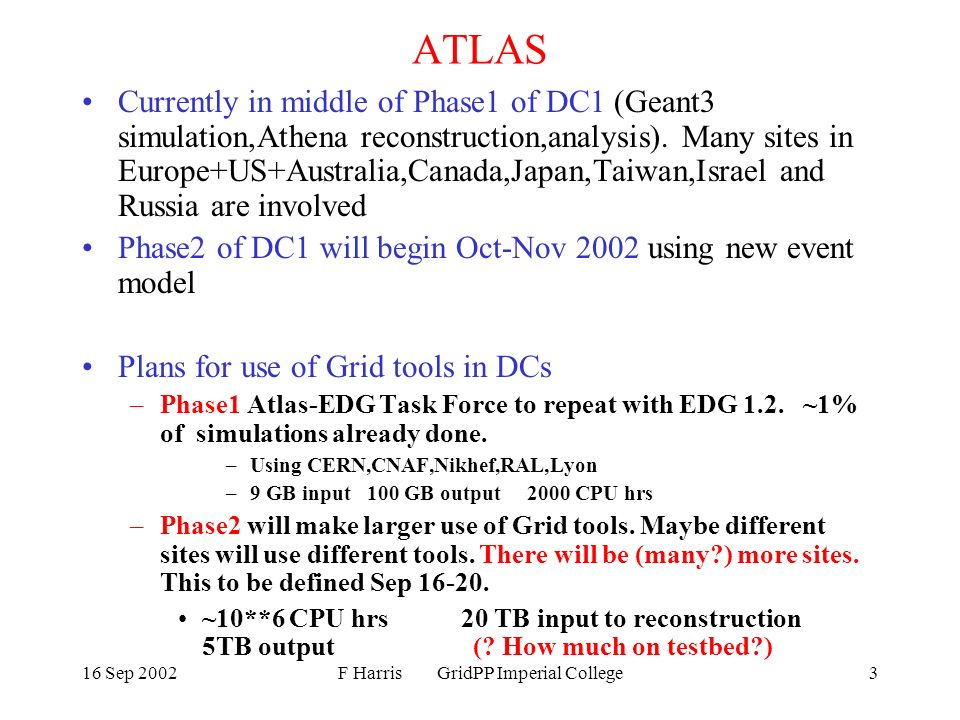 16 Sep 2002F Harris GridPP Imperial College3 ATLAS Currently in middle of Phase1 of DC1 (Geant3 simulation,Athena reconstruction,analysis).
