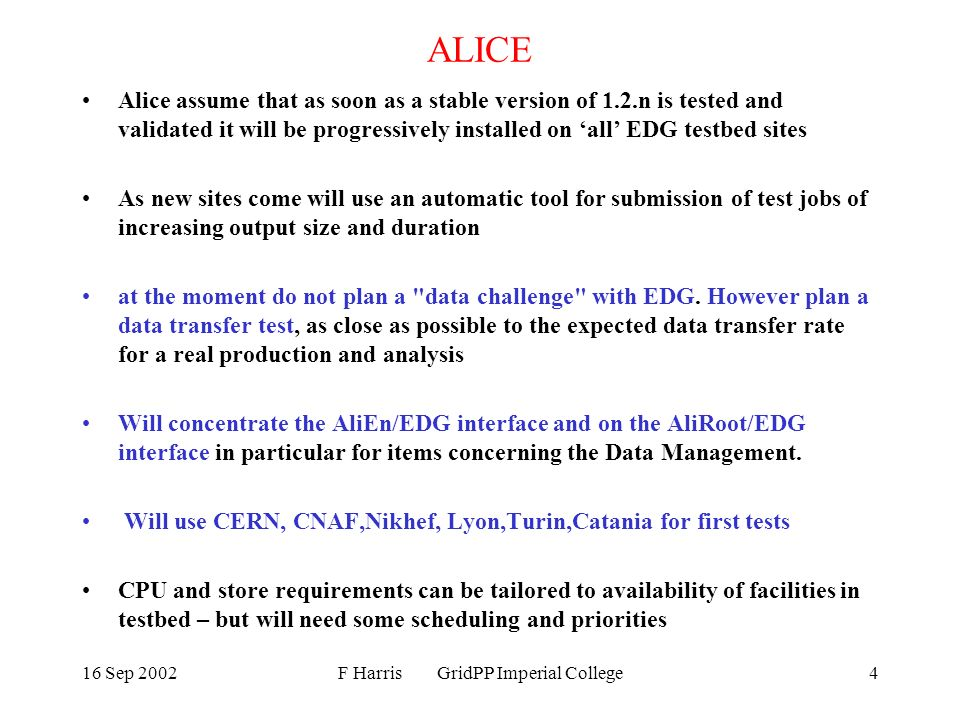 16 Sep 2002F Harris GridPP Imperial College4 ALICE Alice assume that as soon as a stable version of 1.2.n is tested and validated it will be progressively installed on all EDG testbed sites As new sites come will use an automatic tool for submission of test jobs of increasing output size and duration at the moment do not plan a data challenge with EDG.