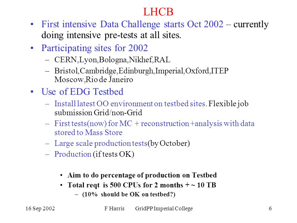 16 Sep 2002F Harris GridPP Imperial College6 LHCB First intensive Data Challenge starts Oct 2002 – currently doing intensive pre-tests at all sites.