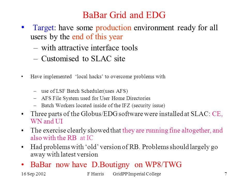 16 Sep 2002F Harris GridPP Imperial College7 BaBar Grid and EDG Target: have some production environment ready for all users by the end of this year –with attractive interface tools –Customised to SLAC site Have implemented local hacks to overcome problems with –use of LSF Batch Scheduler(uses AFS) –AFS File System used for User Home Directories –Batch Workers located inside of the IFZ (security issue) Three parts of the Globus/EDG software were installed at SLAC: CE, WN and UI The exercise clearly showed that they are running fine altogether, and also with the RB at IC Had problems with old version of RB.