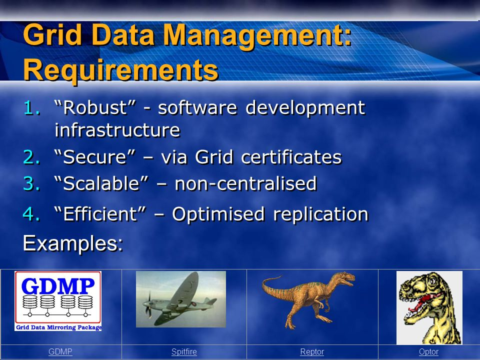 Grid Data Management: Requirements 1.Robust - software development infrastructure 2.Secure – via Grid certificates 3.Scalable – non-centralised 4.Efficient – Optimised replication Examples: 1.Robust - software development infrastructure 2.Secure – via Grid certificates 3.Scalable – non-centralised 4.Efficient – Optimised replication Examples: GDMPSpitfireReptorOptor