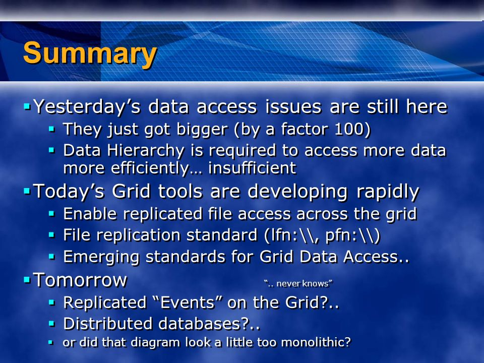 Summary Yesterdays data access issues are still here They just got bigger (by a factor 100) Data Hierarchy is required to access more data more efficiently… insufficient Todays Grid tools are developing rapidly Enable replicated file access across the grid File replication standard (lfn:\\, pfn:\\) Emerging standards for Grid Data Access..