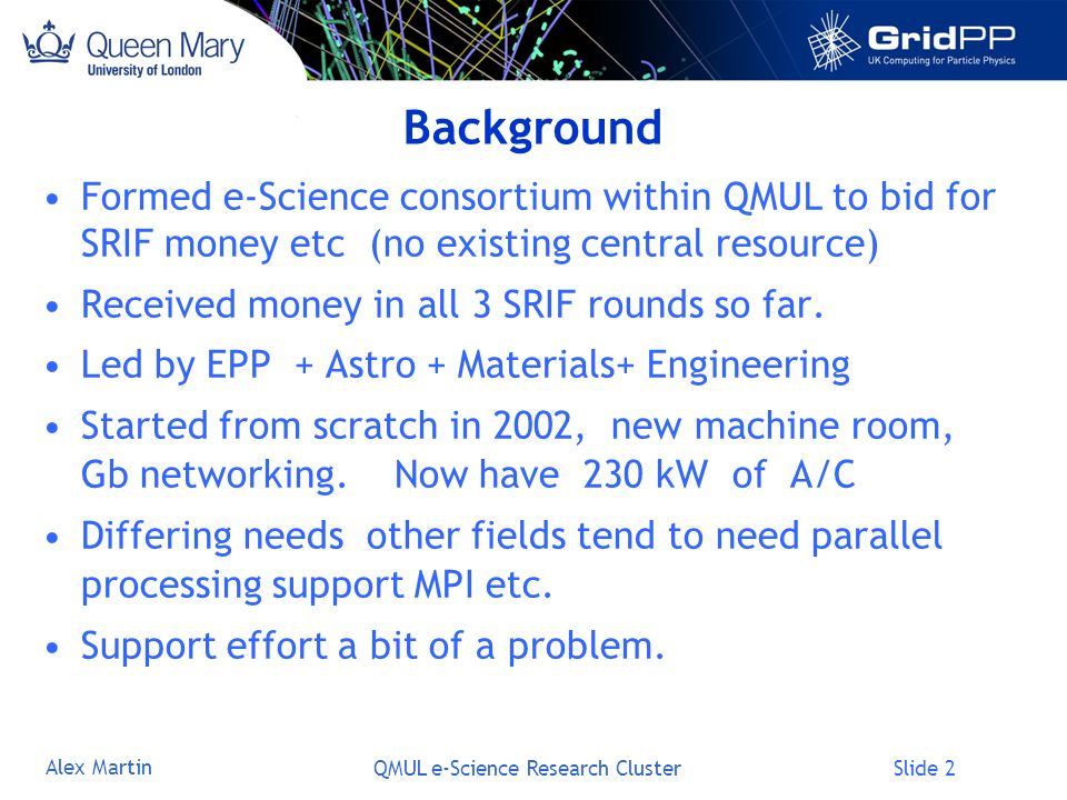 Slide 3 Alex Martin QMUL e-Science Research Cluster History of the High Throughput Cluster Already in its 4 th year (3 installation phases) In addition Astro Cluster of ~70 machines