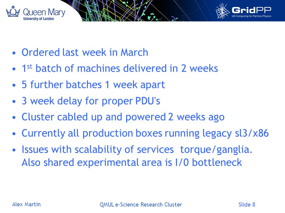 Slide 8 Alex Martin QMUL e-Science Research Cluster Ordered last week in March 1 st batch of machines delivered in 2 weeks 5 further batches 1 week apart 3 week delay for proper PDU s Cluster cabled up and powered 2 weeks ago Currently all production boxes running legacy sl3/x86 Issues with scalability of services torque/ganglia.