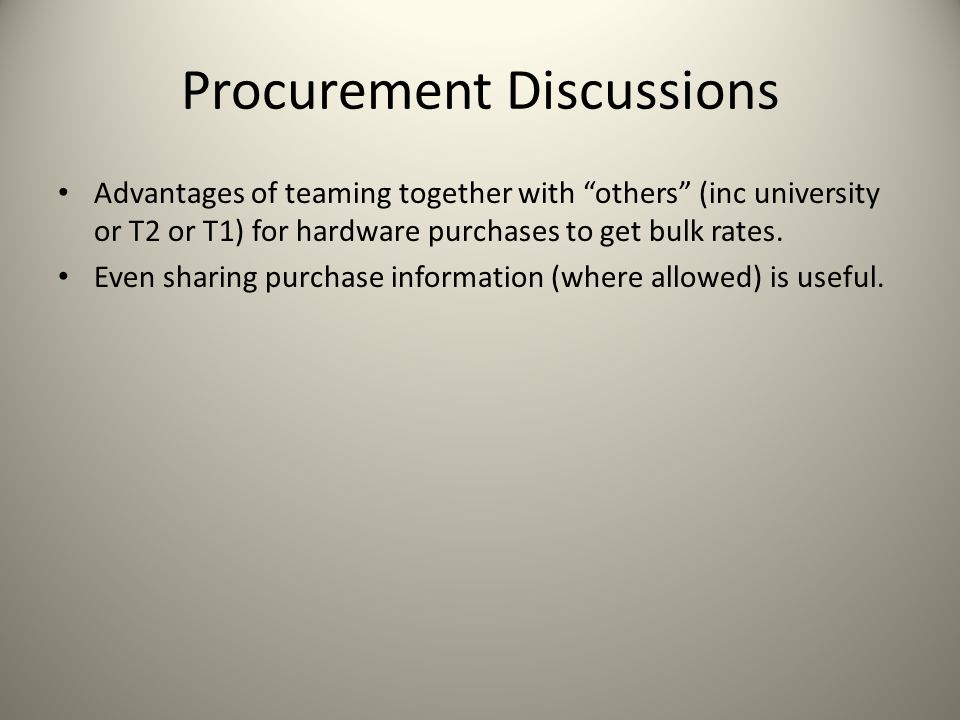 Procurement Discussions Advantages of teaming together with others (inc university or T2 or T1) for hardware purchases to get bulk rates.