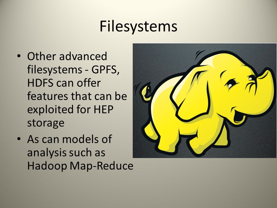 Filesystems Other advanced filesystems - GPFS, HDFS can offer features that can be exploited for HEP storage As can models of analysis such as Hadoop Map-Reduce