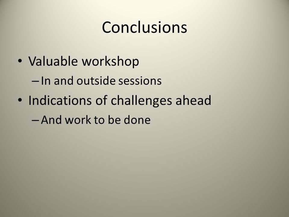 Conclusions Valuable workshop – In and outside sessions Indications of challenges ahead – And work to be done