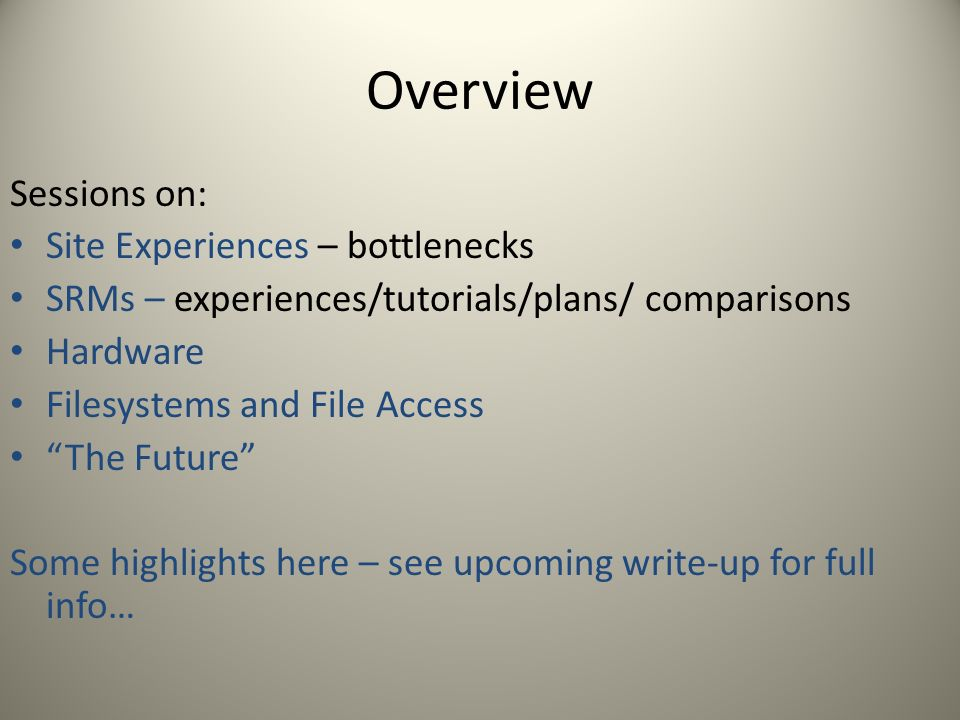 Overview Sessions on: Site Experiences – bottlenecks SRMs – experiences/tutorials/plans/ comparisons Hardware Filesystems and File Access The Future Some highlights here – see upcoming write-up for full info…