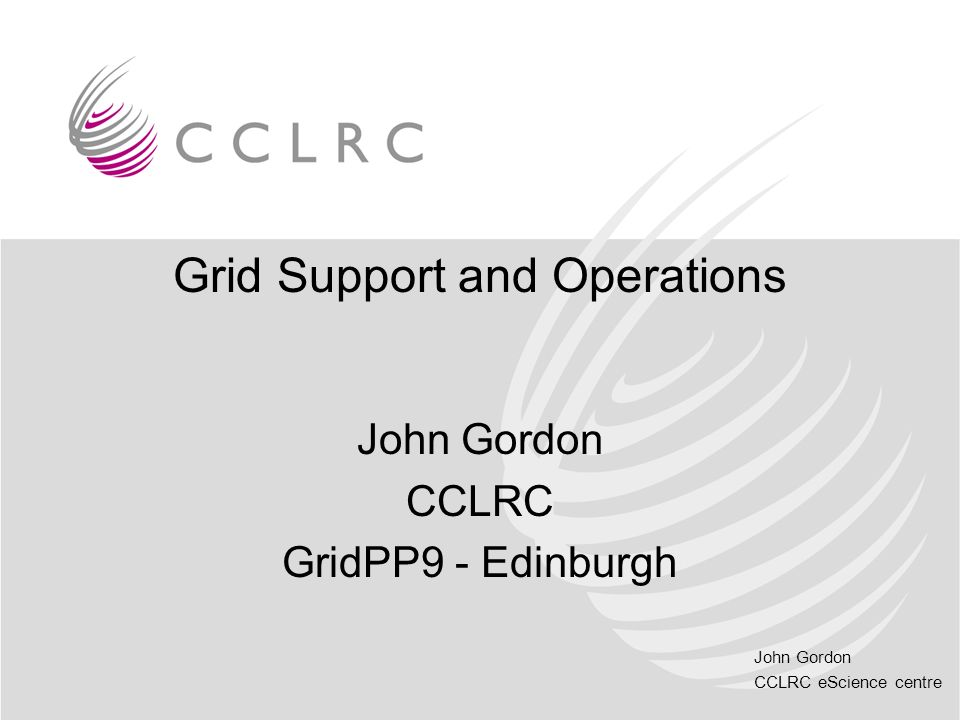 John Gordon CCLRC eScience centre Grid Support and Operations John Gordon CCLRC GridPP9 - Edinburgh