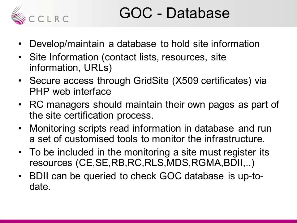 GOC - Database Develop/maintain a database to hold site information Site Information (contact lists, resources, site information, URLs) Secure access through GridSite (X509 certificates) via PHP web interface RC managers should maintain their own pages as part of the site certification process.