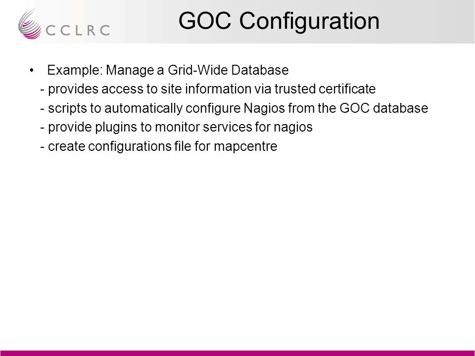 GOC Configuration Example: Manage a Grid-Wide Database - provides access to site information via trusted certificate - scripts to automatically configure Nagios from the GOC database - provide plugins to monitor services for nagios - create configurations file for mapcentre