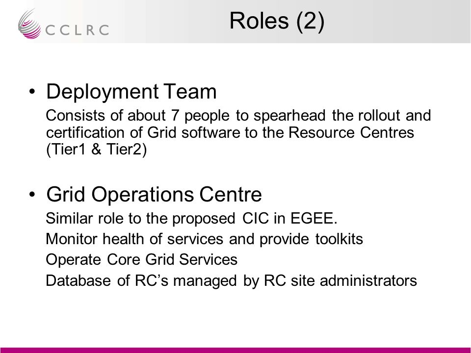 Roles (2) Deployment Team Consists of about 7 people to spearhead the rollout and certification of Grid software to the Resource Centres (Tier1 & Tier2) Grid Operations Centre Similar role to the proposed CIC in EGEE.