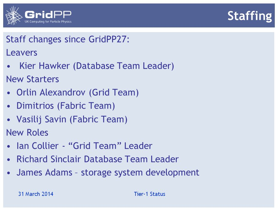 Staffing Staff changes since GridPP27: Leavers Kier Hawker (Database Team Leader) New Starters Orlin Alexandrov (Grid Team) Dimitrios (Fabric Team) Vasilij Savin (Fabric Team) New Roles Ian Collier - Grid Team Leader Richard Sinclair Database Team Leader James Adams – storage system development 31 March 2014 Tier-1 Status