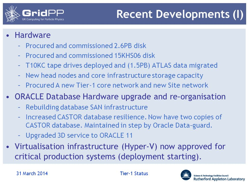 Recent Developments (I) Hardware –Procured and commissioned 2.6PB disk –Procured and commissioned 15KHS06 disk –T10KC tape drives deployed and (1.5PB) ATLAS data migrated –New head nodes and core infrastructure storage capacity –Procured A new Tier-1 core network and new Site network ORACLE Database Hardware upgrade and re-organisation –Rebuilding database SAN infrastructure –Increased CASTOR database resilience.