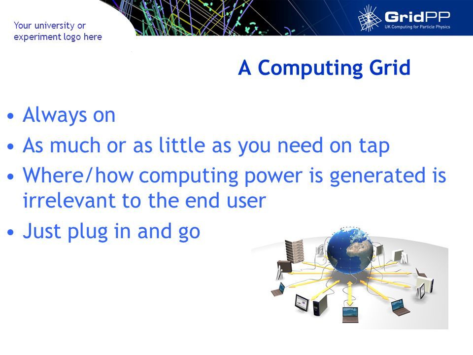 Your university or experiment logo here A Computing Grid Always on As much or as little as you need on tap Where/how computing power is generated is irrelevant to the end user Just plug in and go