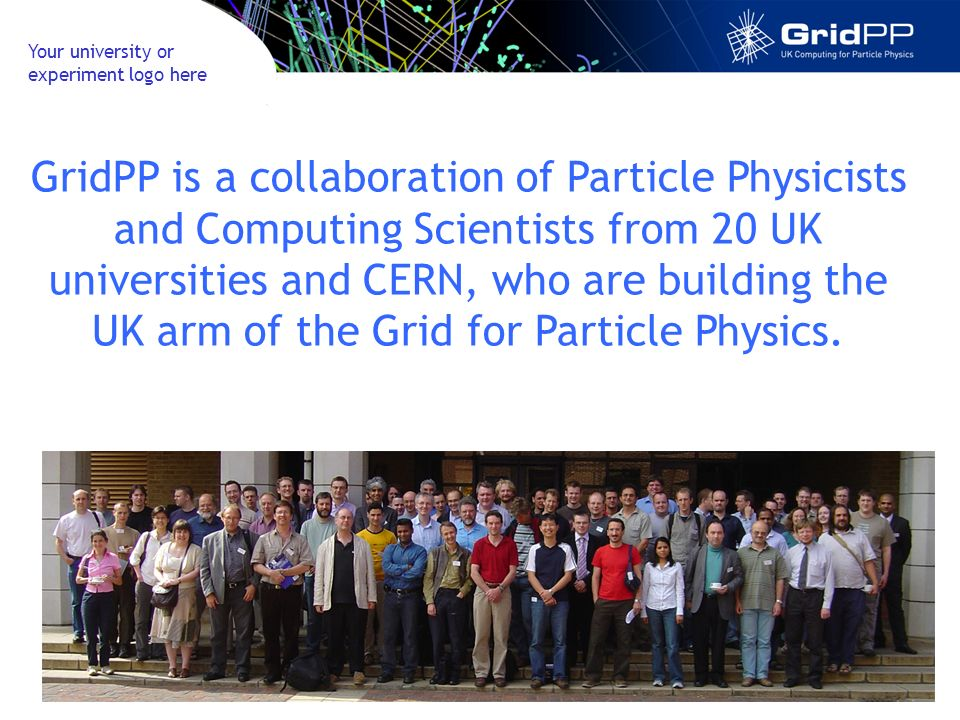 GridPP is a collaboration of Particle Physicists and Computing Scientists from 20 UK universities and CERN, who are building the UK arm of the Grid for Particle Physics.