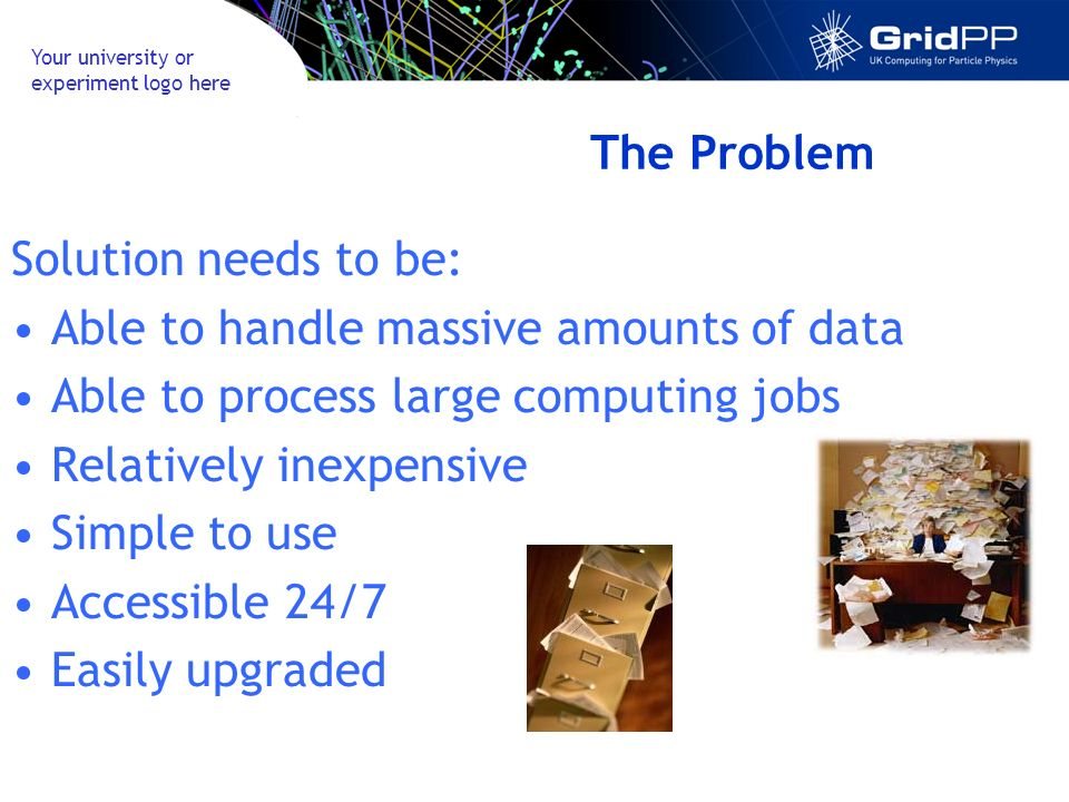 Your university or experiment logo here The Problem Solution needs to be: Able to handle massive amounts of data Able to process large computing jobs Relatively inexpensive Simple to use Accessible 24/7 Easily upgraded