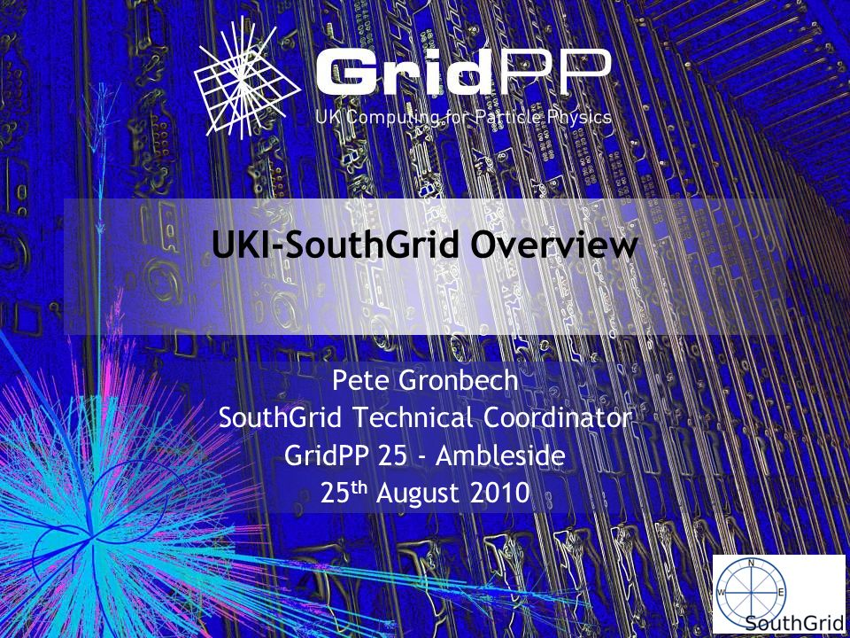 UKI-SouthGrid Overview Pete Gronbech SouthGrid Technical Coordinator GridPP 25 - Ambleside 25 th August 2010