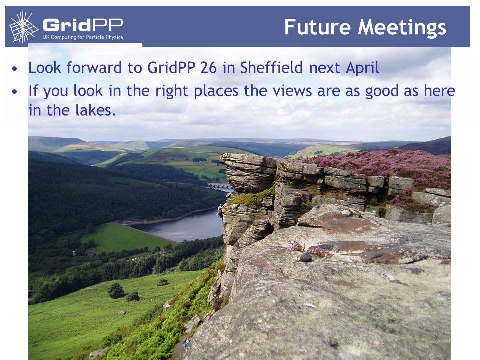 Future Meetings Look forward to GridPP 26 in Sheffield next April If you look in the right places the views are as good as here in the lakes.