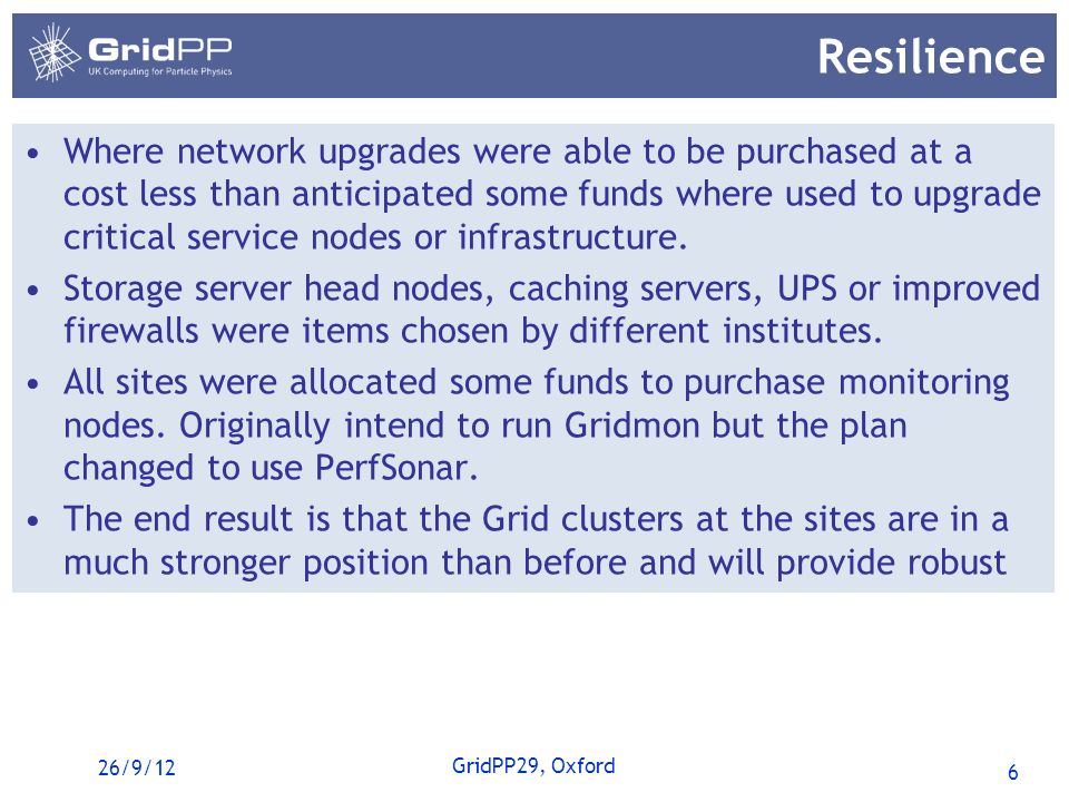 6 GridPP29, Oxford Resilience Where network upgrades were able to be purchased at a cost less than anticipated some funds where used to upgrade critical service nodes or infrastructure.