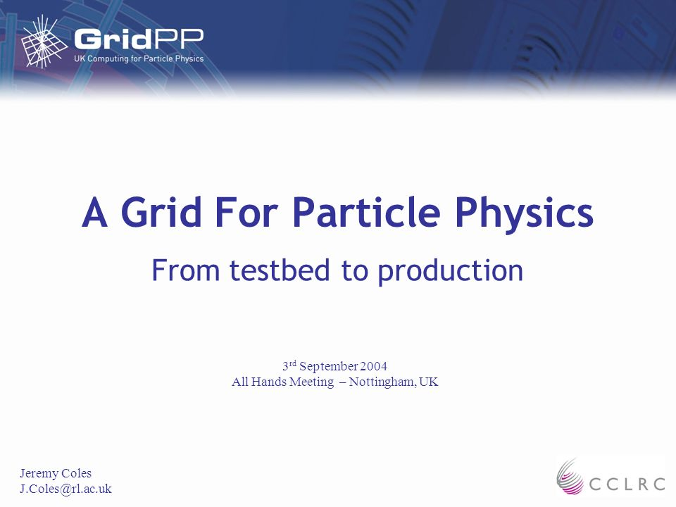 A Grid For Particle Physics From testbed to production Jeremy Coles J.Coles@rl.ac.uk 3 rd September 2004 All Hands Meeting – Nottingham, UK