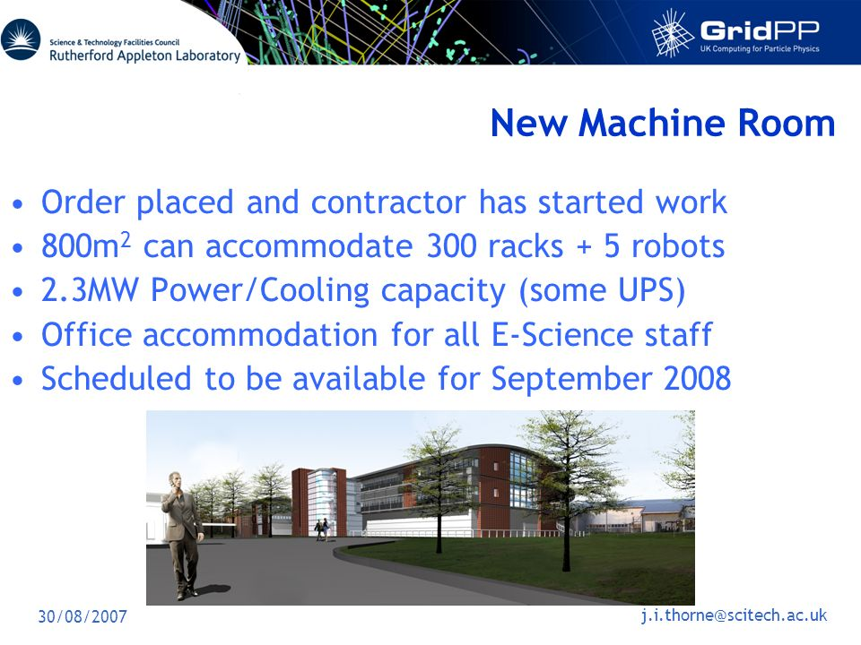 30/08/2007 New Machine Room Order placed and contractor has started work 800m 2 can accommodate 300 racks + 5 robots 2.3MW Power/Cooling capacity (some UPS) Office accommodation for all E-Science staff Scheduled to be available for September 2008