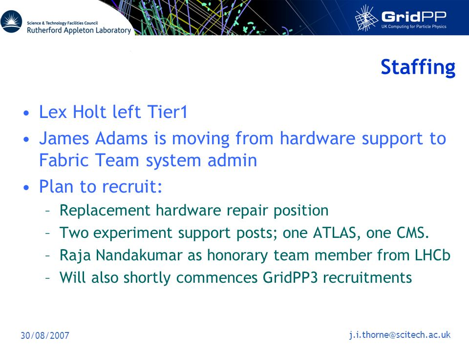 30/08/2007 Staffing Lex Holt left Tier1 James Adams is moving from hardware support to Fabric Team system admin Plan to recruit: –Replacement hardware repair position –Two experiment support posts; one ATLAS, one CMS.
