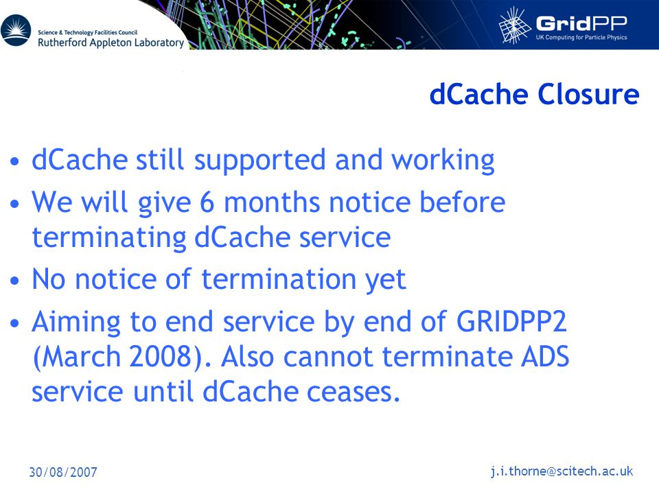 30/08/2007 dCache Closure dCache still supported and working We will give 6 months notice before terminating dCache service No notice of termination yet Aiming to end service by end of GRIDPP2 (March 2008).