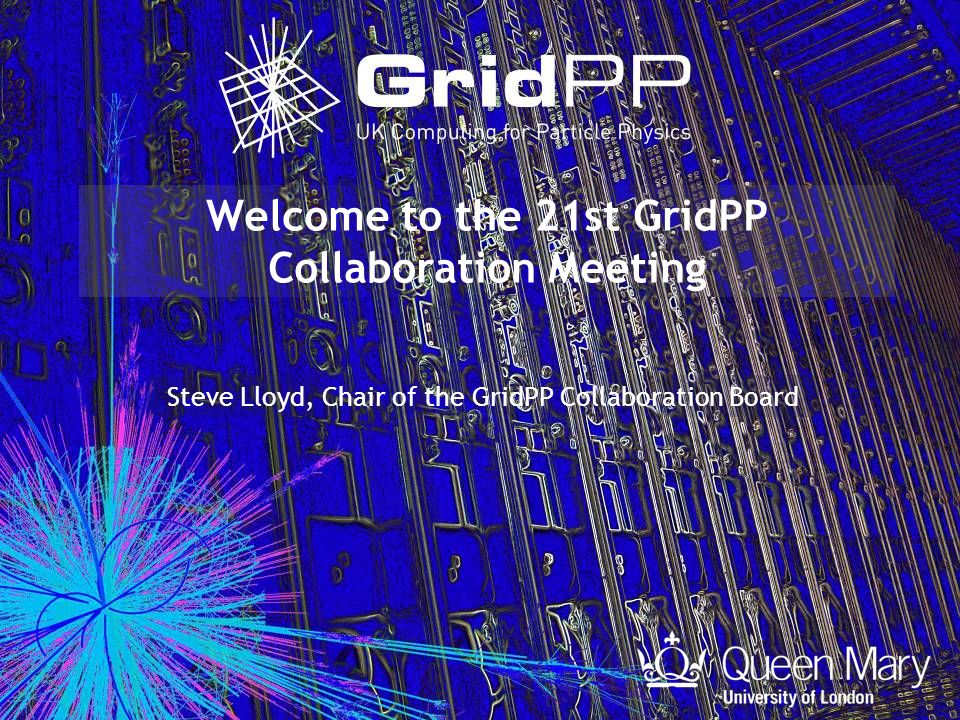 Welcome to the 21st GridPP Collaboration Meeting Steve Lloyd, Chair of the GridPP Collaboration Board