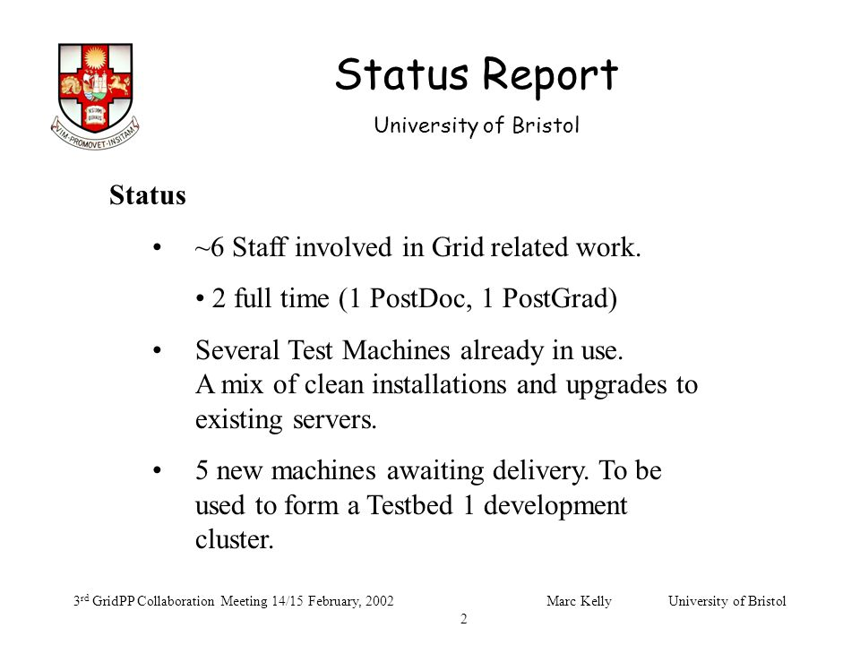 Status Report University of Bristol 3 rd GridPP Collaboration Meeting 14/15 February, 2002Marc Kelly University of Bristol 2 Status ~6 Staff involved in Grid related work.