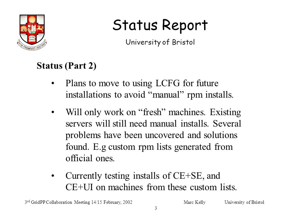 Status Report University of Bristol 3 rd GridPP Collaboration Meeting 14/15 February, 2002Marc Kelly University of Bristol 3 Status (Part 2) Plans to move to using LCFG for future installations to avoid manual rpm installs.