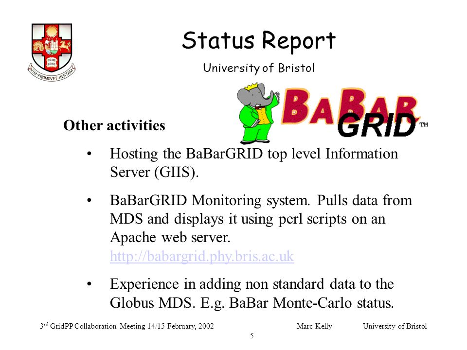 Status Report University of Bristol 3 rd GridPP Collaboration Meeting 14/15 February, 2002Marc Kelly University of Bristol 5 Other activities Hosting the BaBarGRID top level Information Server (GIIS).
