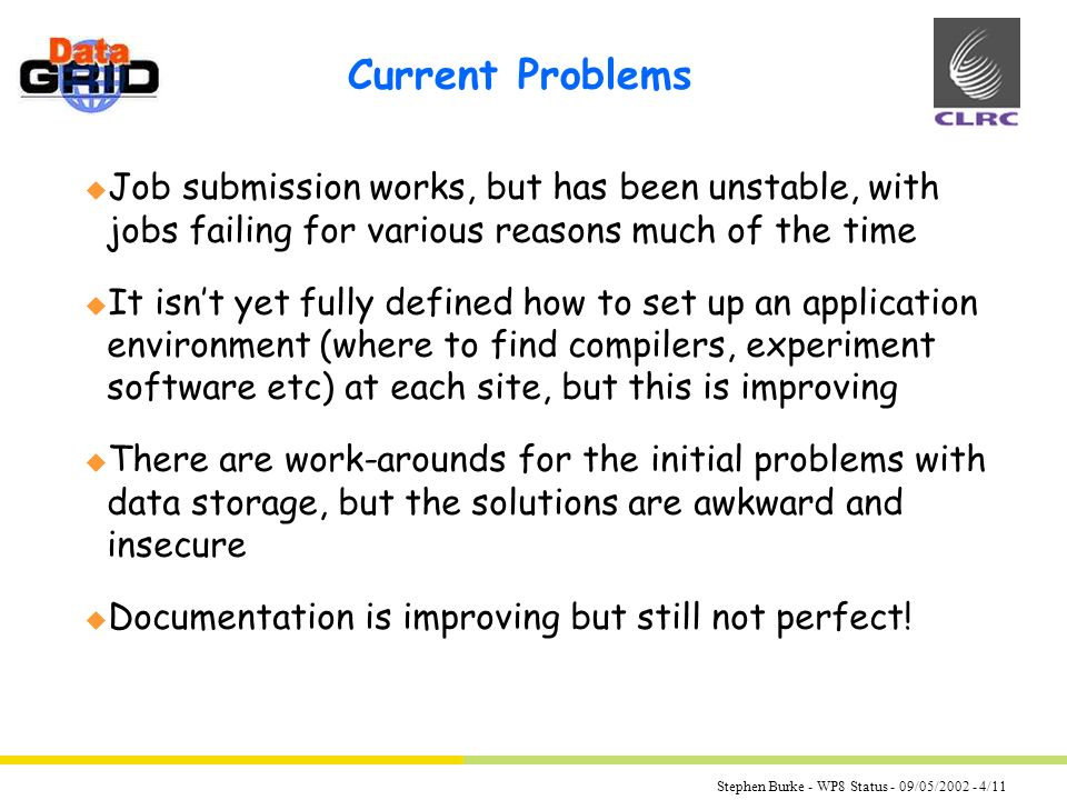 Stephen Burke - WP8 Status - 09/05/2002 - 4/11 Current Problems u Job submission works, but has been unstable, with jobs failing for various reasons much of the time u It isnt yet fully defined how to set up an application environment (where to find compilers, experiment software etc) at each site, but this is improving u There are work-arounds for the initial problems with data storage, but the solutions are awkward and insecure u Documentation is improving but still not perfect!