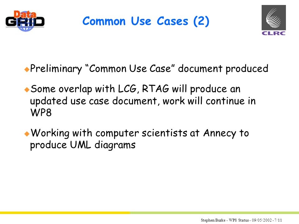 Stephen Burke - WP8 Status - 09/05/2002 - 7/11 Common Use Cases (2) u Preliminary Common Use Case document produced u Some overlap with LCG, RTAG will produce an updated use case document, work will continue in WP8 u Working with computer scientists at Annecy to produce UML diagrams